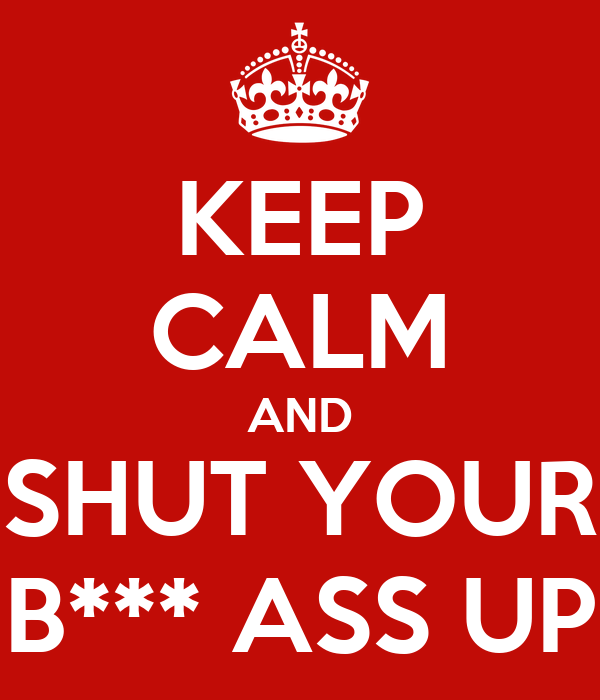 KEEP CALM AND SHUT YOUR B*** ASS UP