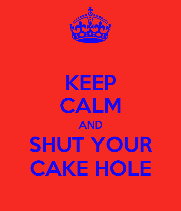 KEEP CALM AND SHUT YOUR CAKE HOLE