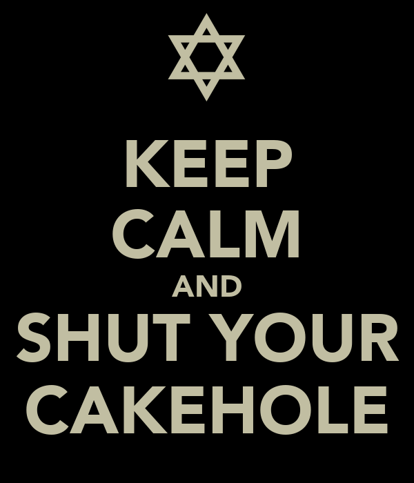 KEEP CALM AND SHUT YOUR CAKEHOLE