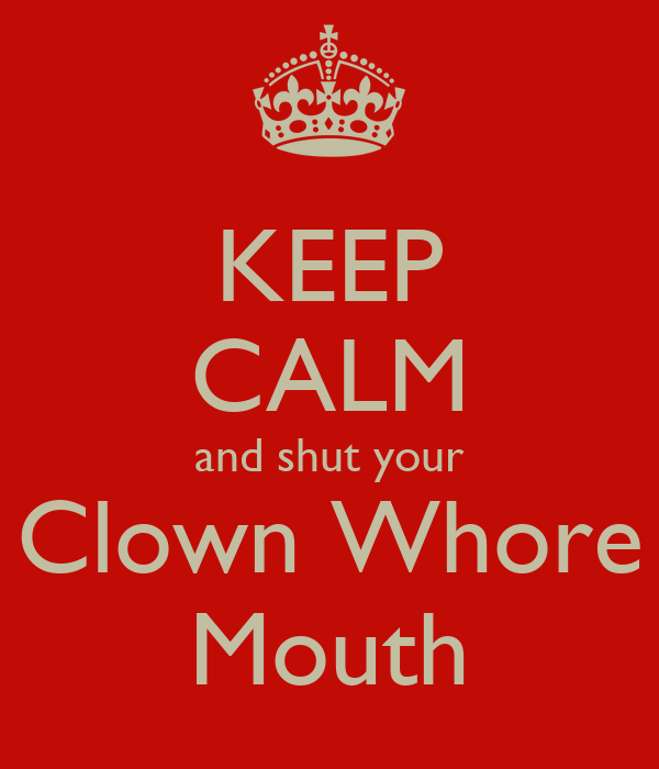 KEEP CALM and shut your Clown Whore Mouth