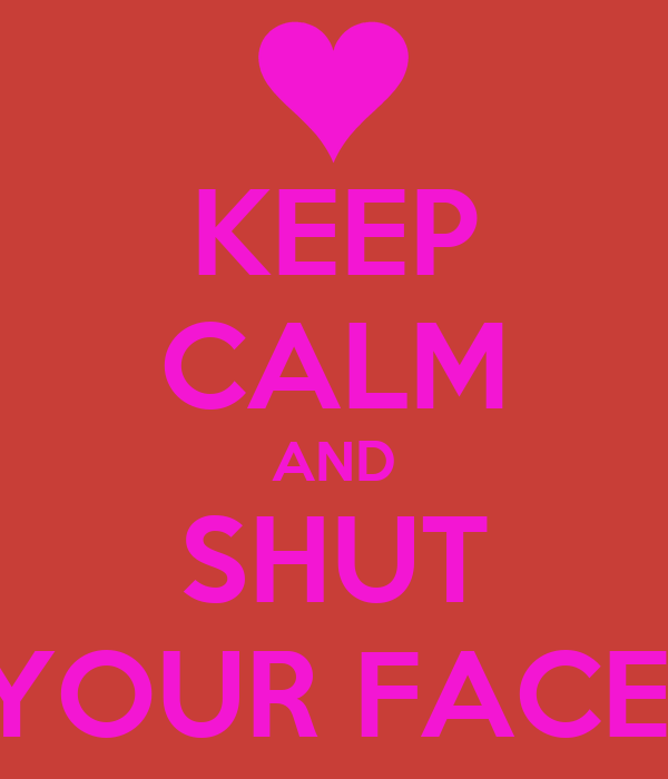 KEEP CALM AND SHUT YOUR FACE!