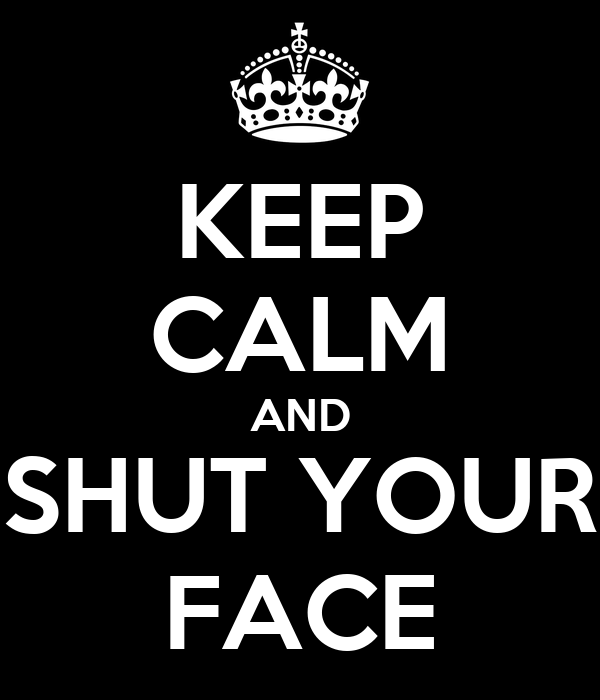 KEEP CALM AND SHUT YOUR FACE