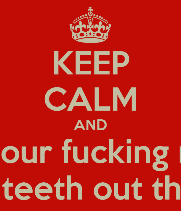 KEEP CALM AND Shut your fucking mouth Before I smash your teeth out the back of your head!