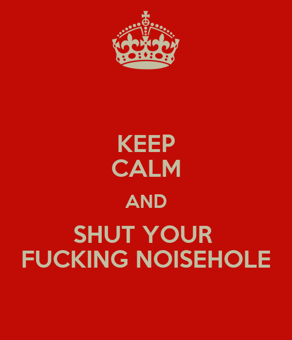 KEEP CALM AND SHUT YOUR  FUCKING NOISEHOLE