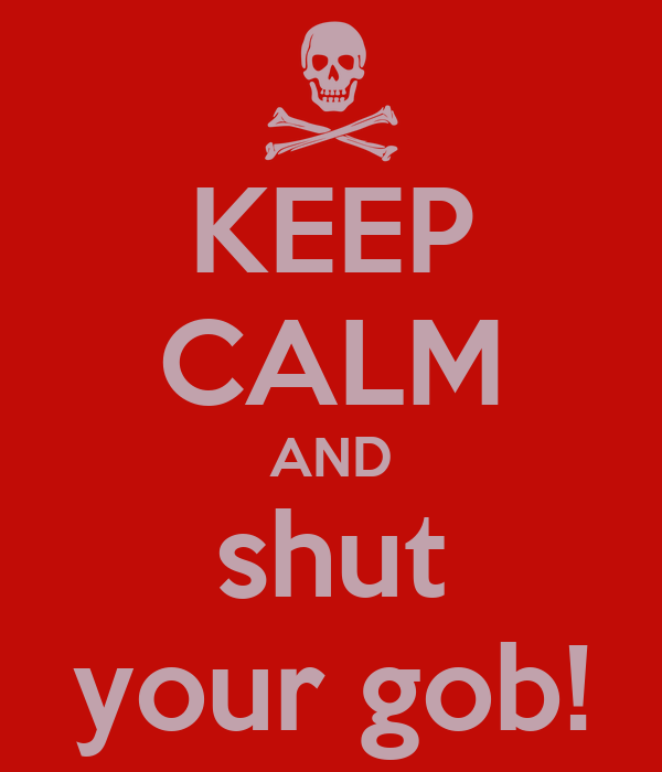 KEEP CALM AND shut your gob!