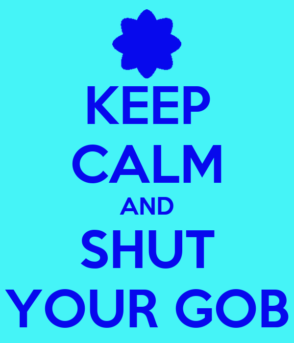 KEEP CALM AND SHUT YOUR GOB
