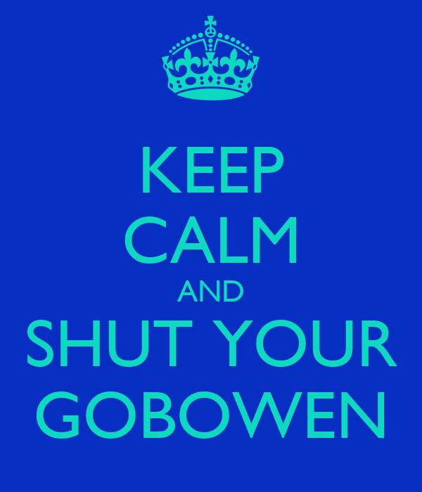 KEEP CALM AND SHUT YOUR GOBOWEN