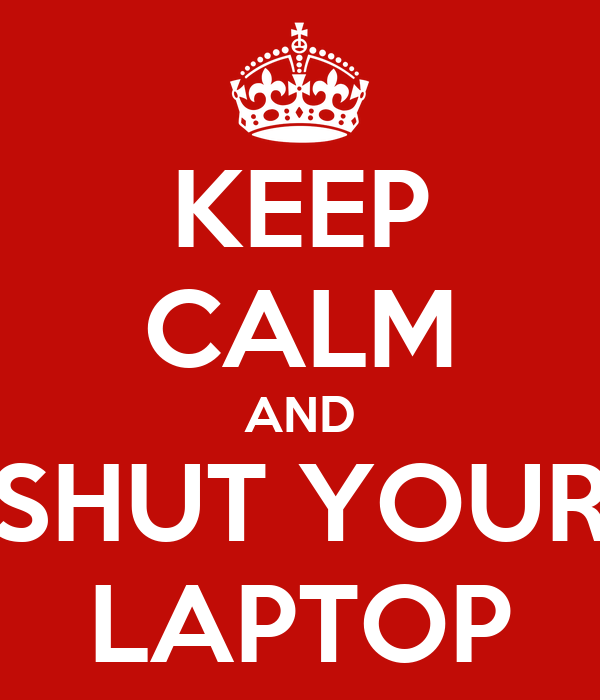 KEEP CALM AND SHUT YOUR LAPTOP