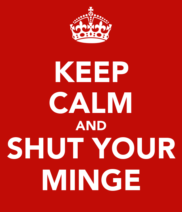 KEEP CALM AND SHUT YOUR MINGE