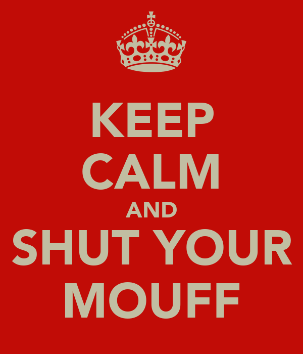 KEEP CALM AND SHUT YOUR MOUFF