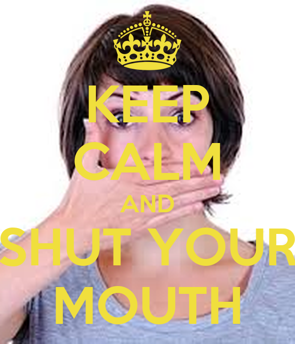 KEEP CALM AND SHUT YOUR MOUTH