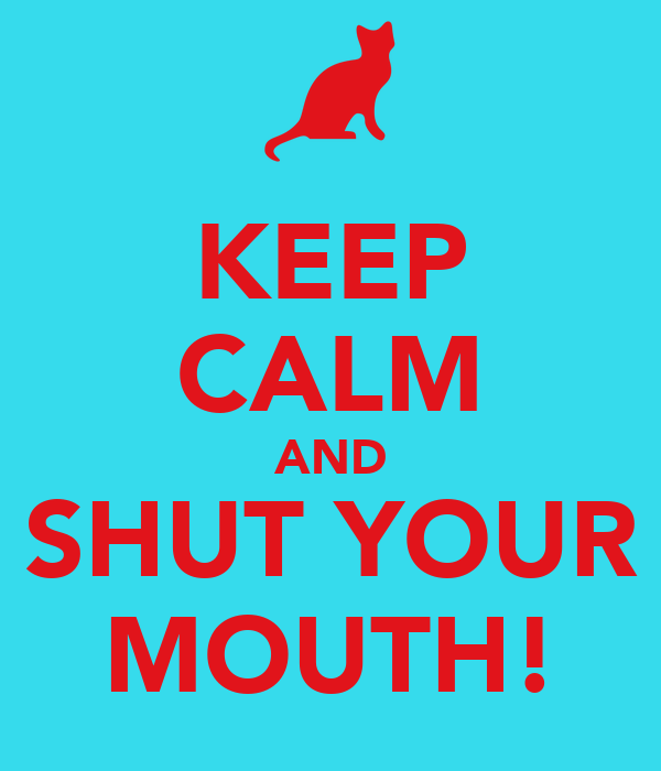 KEEP CALM AND SHUT YOUR MOUTH!