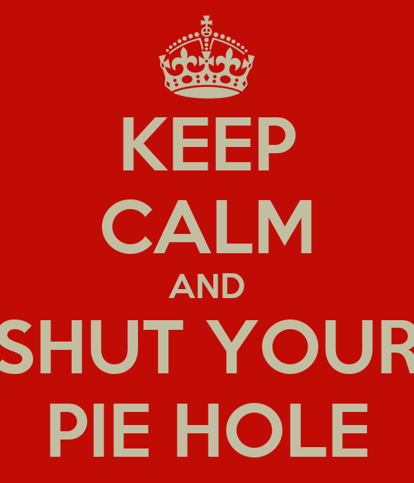 KEEP CALM AND SHUT YOUR PIE HOLE