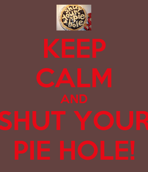 KEEP CALM AND SHUT YOUR PIE HOLE!