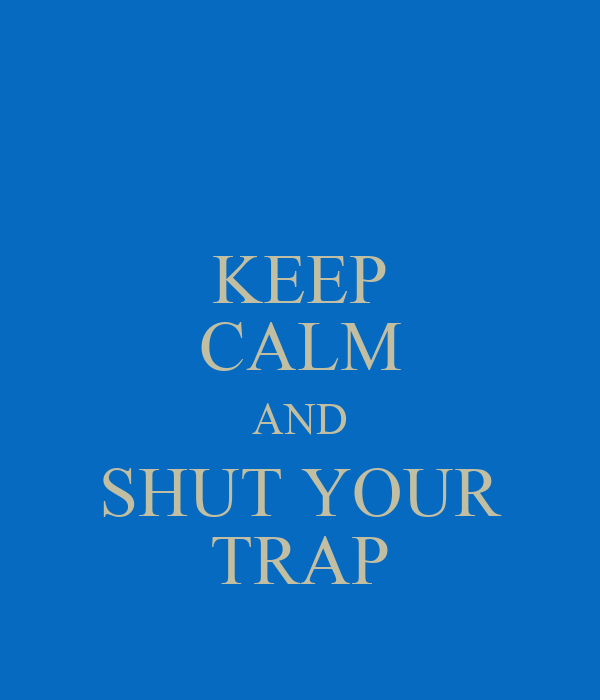 KEEP CALM AND SHUT YOUR TRAP