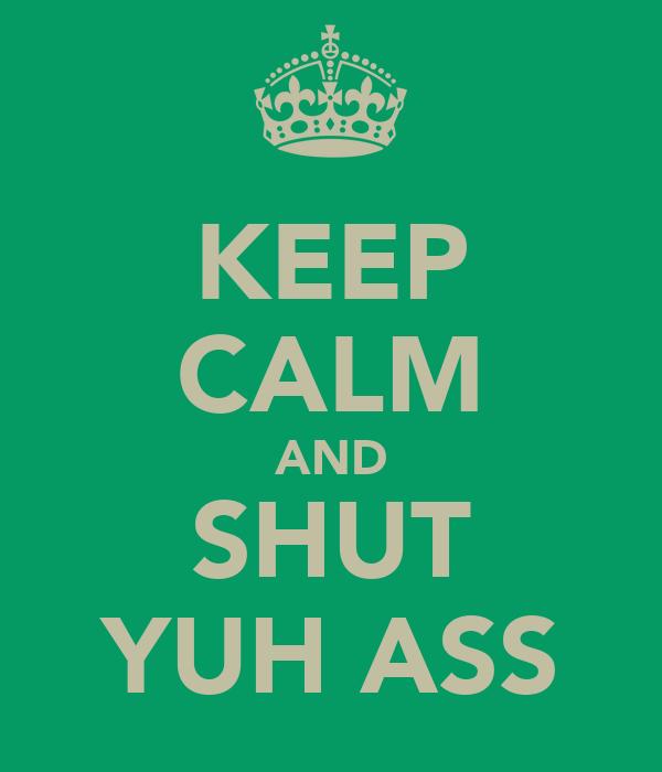 KEEP CALM AND SHUT YUH ASS