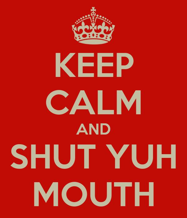 KEEP CALM AND SHUT YUH MOUTH