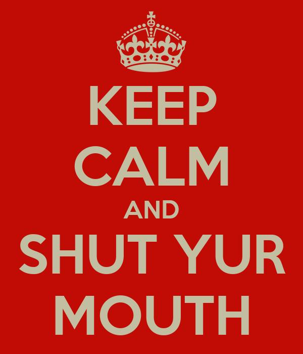 KEEP CALM AND SHUT YUR MOUTH