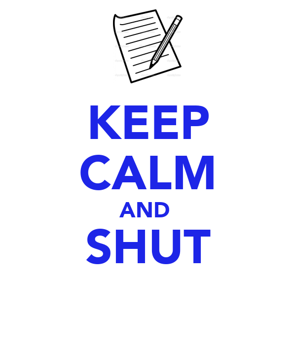 KEEP CALM AND  SHUT