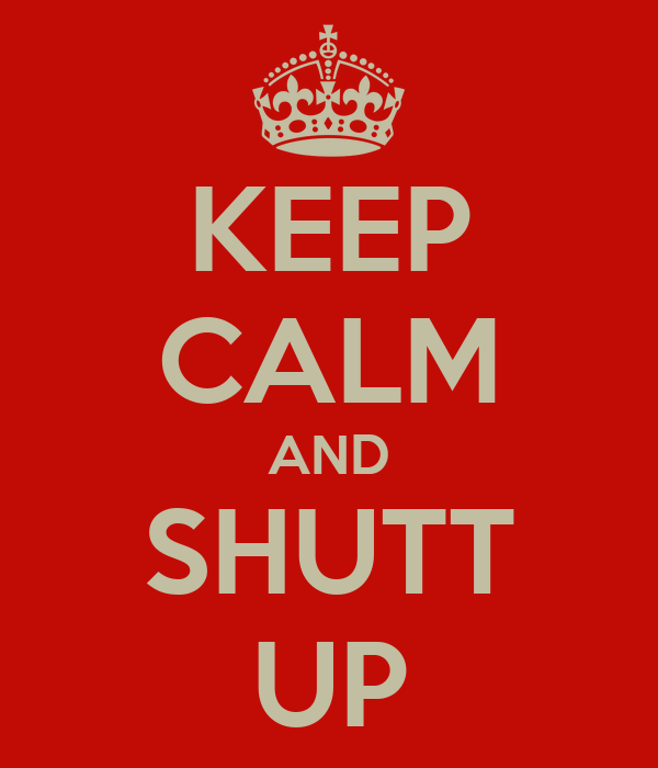 KEEP CALM AND SHUTT UP