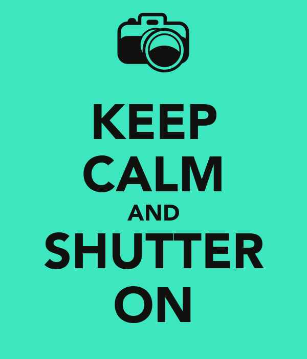 KEEP CALM AND SHUTTER ON