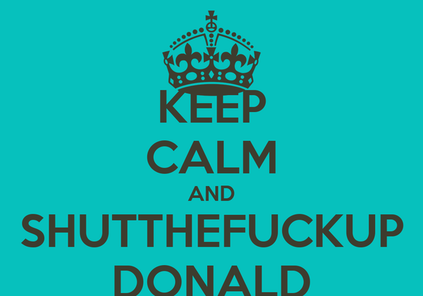 KEEP CALM AND SHUTTHEFUCKUP DONALD