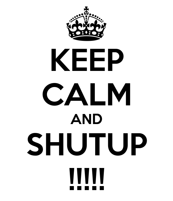 KEEP CALM AND SHUTUP !!!!!