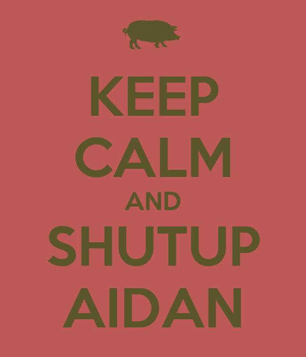 KEEP CALM AND SHUTUP AIDAN