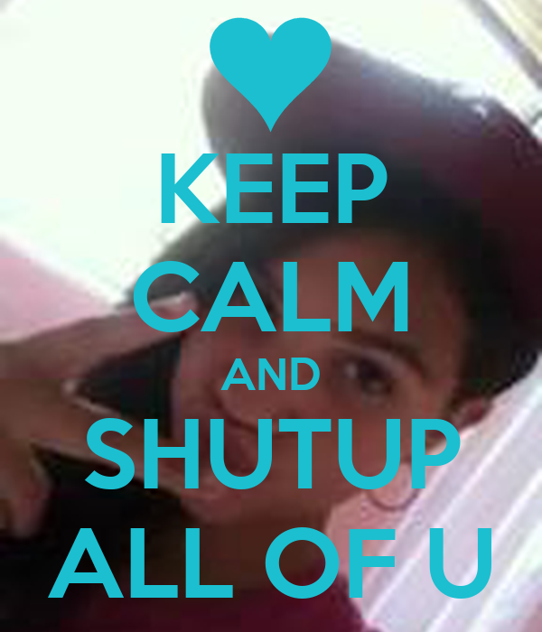 KEEP CALM AND SHUTUP ALL OF U