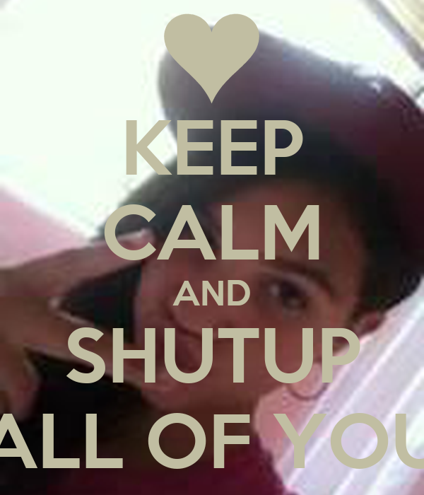 KEEP CALM AND SHUTUP ALL OF YOU