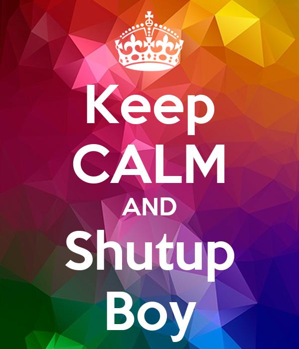 Keep CALM AND Shutup Boy