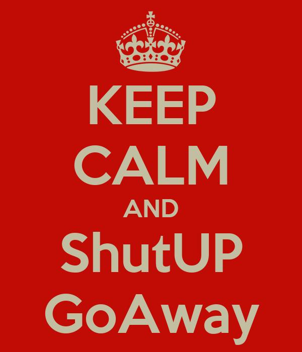 KEEP CALM AND ShutUP GoAway