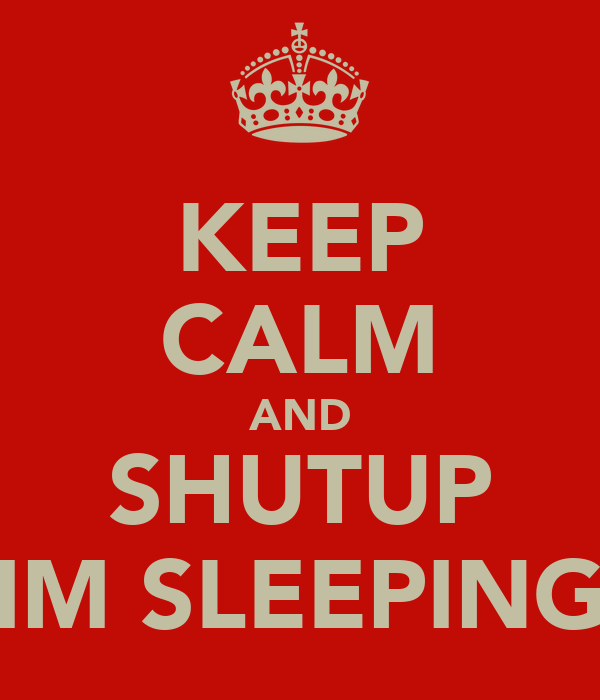 KEEP CALM AND SHUTUP IM SLEEPING