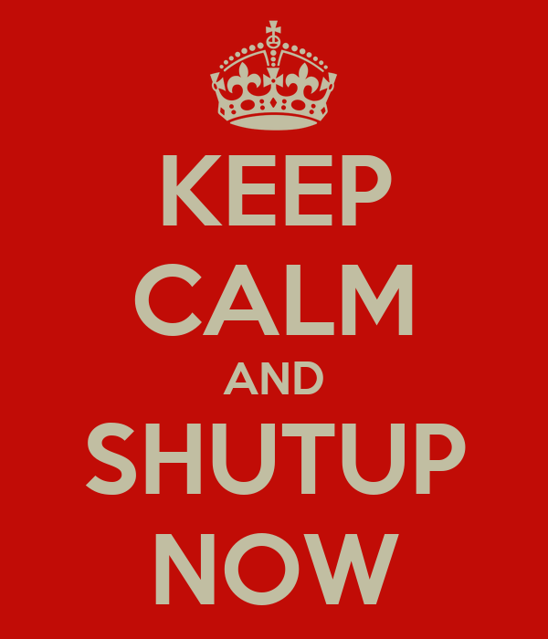 KEEP CALM AND SHUTUP NOW