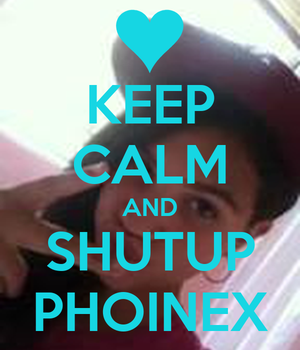 KEEP CALM AND SHUTUP PHOINEX