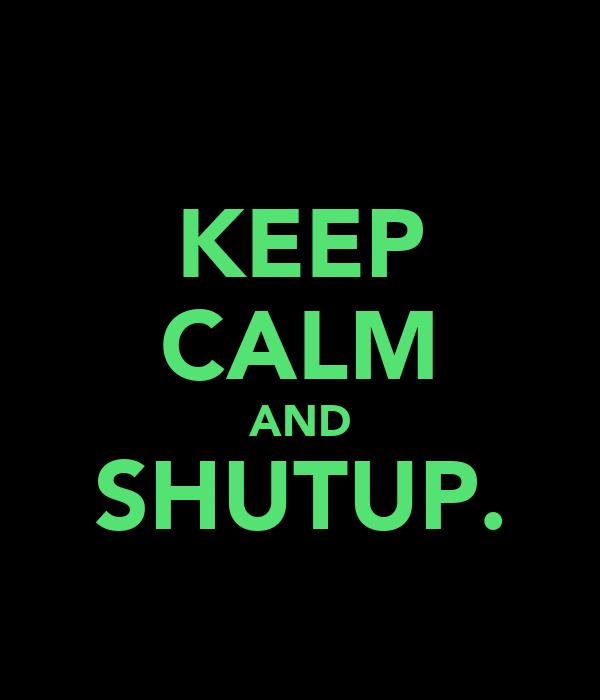 KEEP CALM AND SHUTUP.