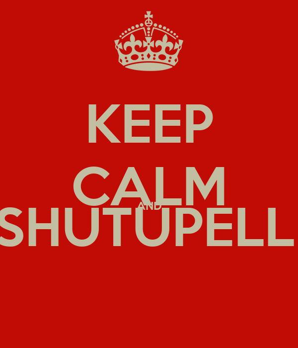 KEEP CALM AND #SHUTUPELLIE