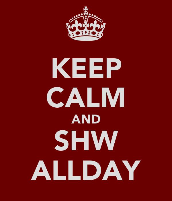 KEEP CALM AND SHW ALLDAY
