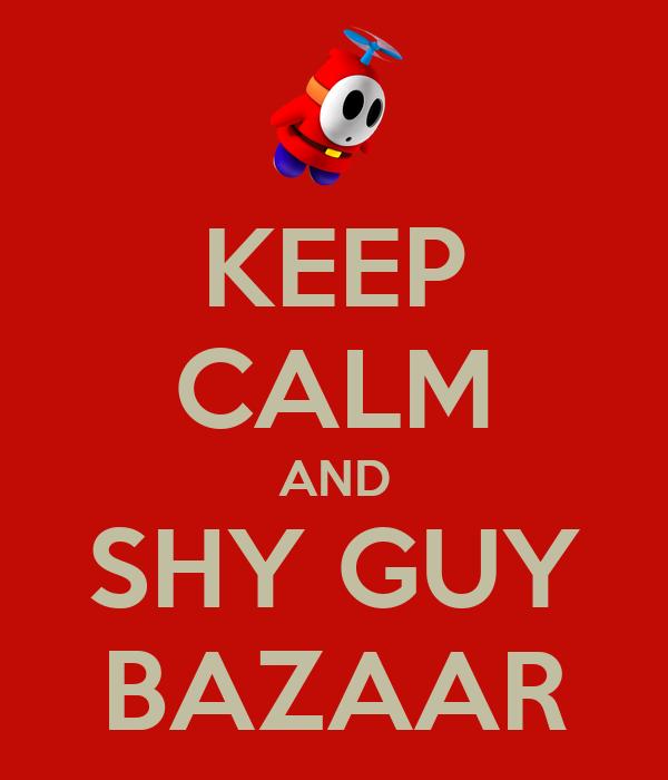 KEEP CALM AND SHY GUY BAZAAR