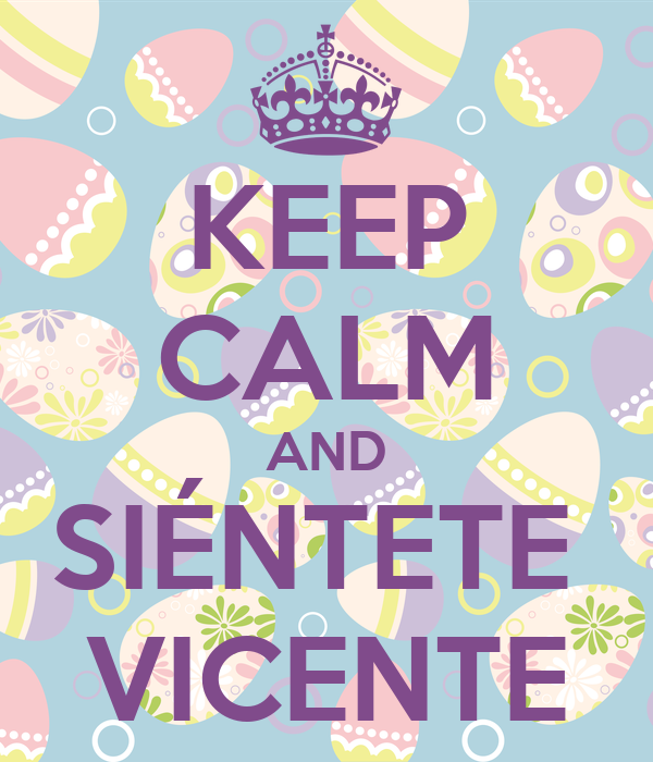 KEEP CALM AND SIÉNTETE  VICENTE