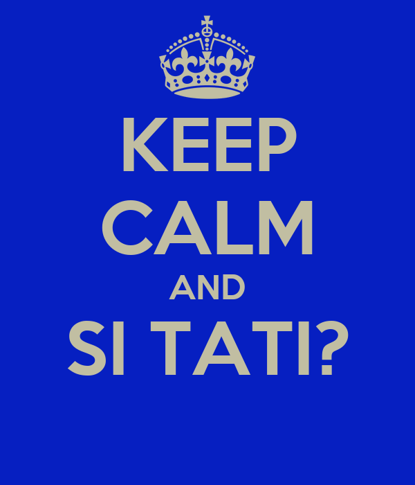 KEEP CALM AND SI TATI?