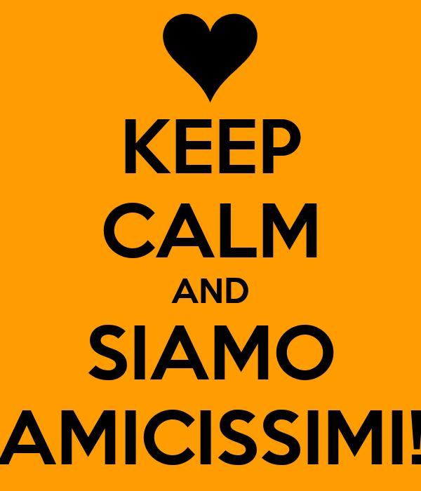 KEEP CALM AND SIAMO AMICISSIMI!