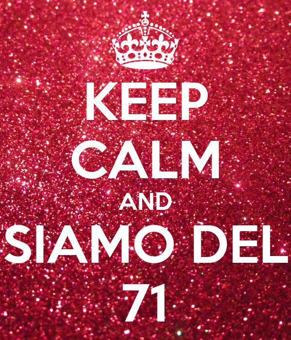 KEEP CALM AND SIAMO DEL 71
