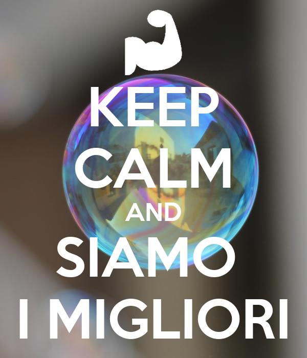 KEEP CALM AND SIAMO  I MIGLIORI