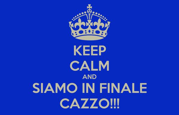 KEEP CALM AND SIAMO IN FINALE CAZZO!!!