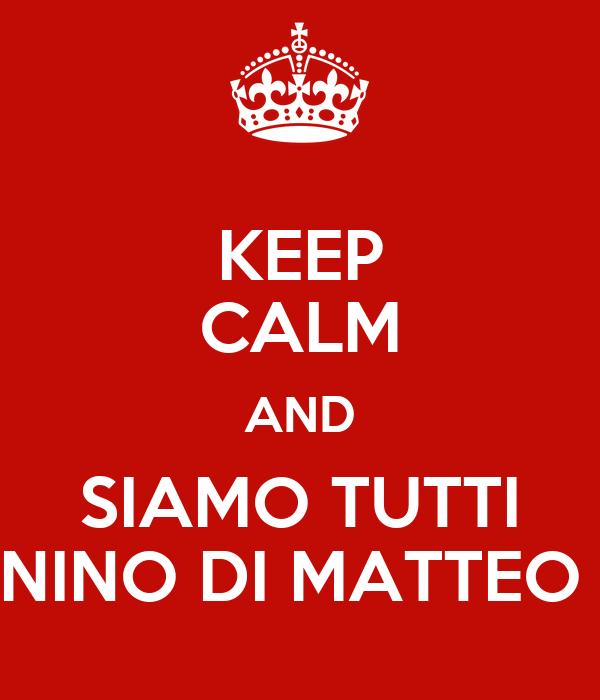 KEEP CALM AND SIAMO TUTTI NINO DI MATTEO