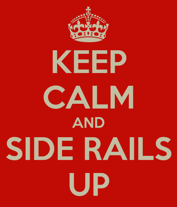 KEEP CALM AND SIDE RAILS UP