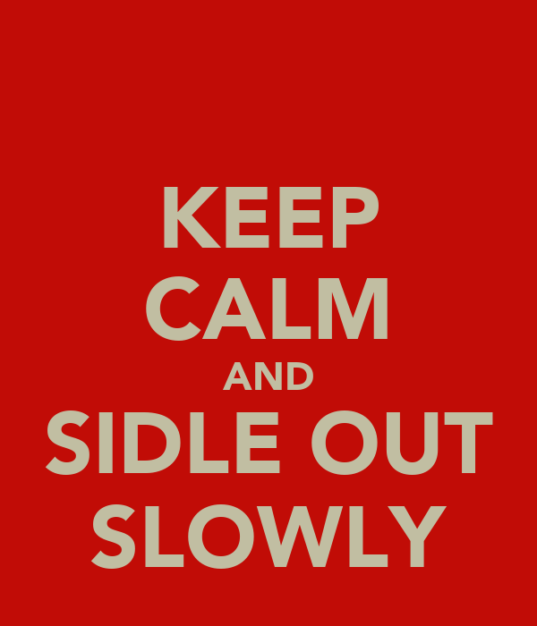 KEEP CALM AND SIDLE OUT SLOWLY