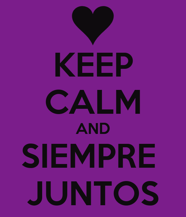KEEP CALM AND SIEMPRE  JUNTOS
