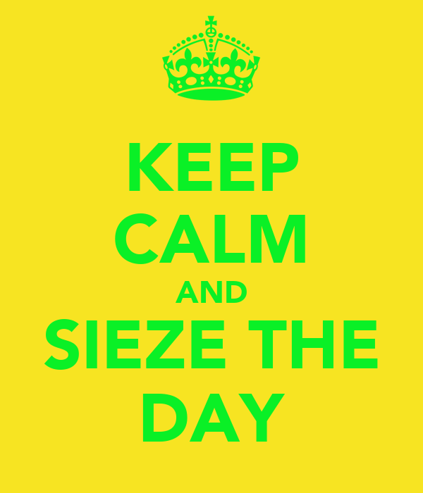 KEEP CALM AND SIEZE THE DAY